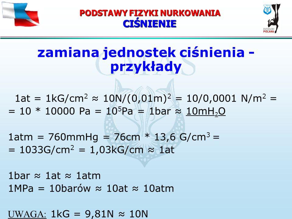 PODSTAWY FIZYKI NURKOWANIA CIŚNIENIE zamiana jednostek ciśnienia - przykłady 1at = 1kG/cm 2 10N/(0,01m) 2 = 10/0,0001 N/m 2 = = 10 * 10000 Pa = 10 5 P
