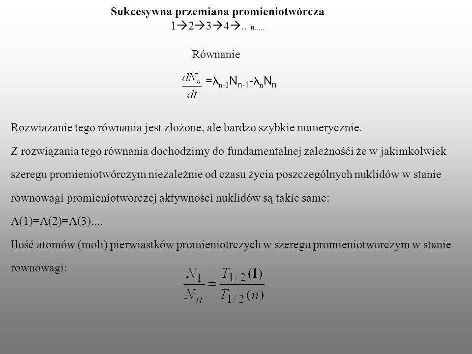 Sukcesywna przemiana promieniotwórcza 1 2 3 4.. n..... Równanie = n-1 N n-1 - n N n Rozwiażanie tego równania jest złożone, ale bardzo szybkie numeryc