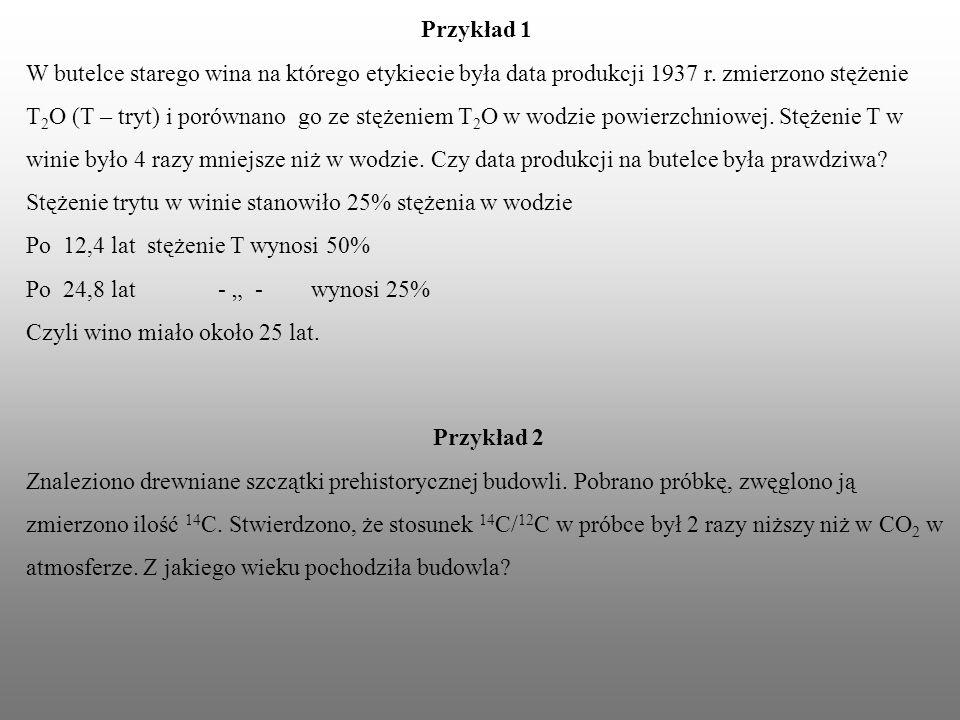 Przykład 1 W butelce starego wina na którego etykiecie była data produkcji 1937 r. zmierzono stężenie T 2 O (T – tryt) i porównano go ze stężeniem T 2