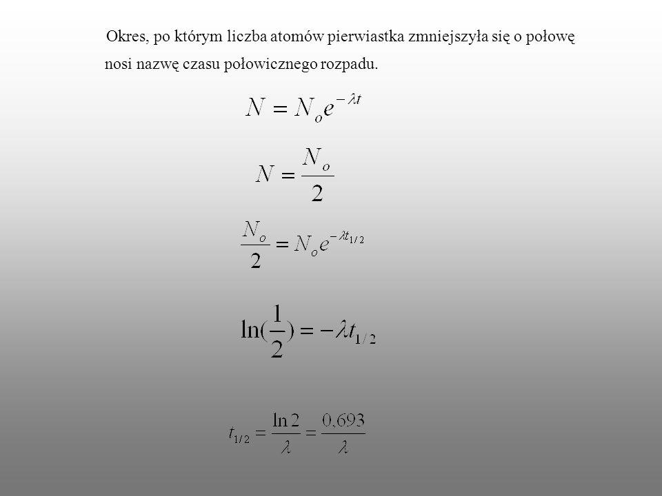 Okres, po którym liczba atomów pierwiastka zmniejszyła się o połowę nosi nazwę czasu połowicznego rozpadu.