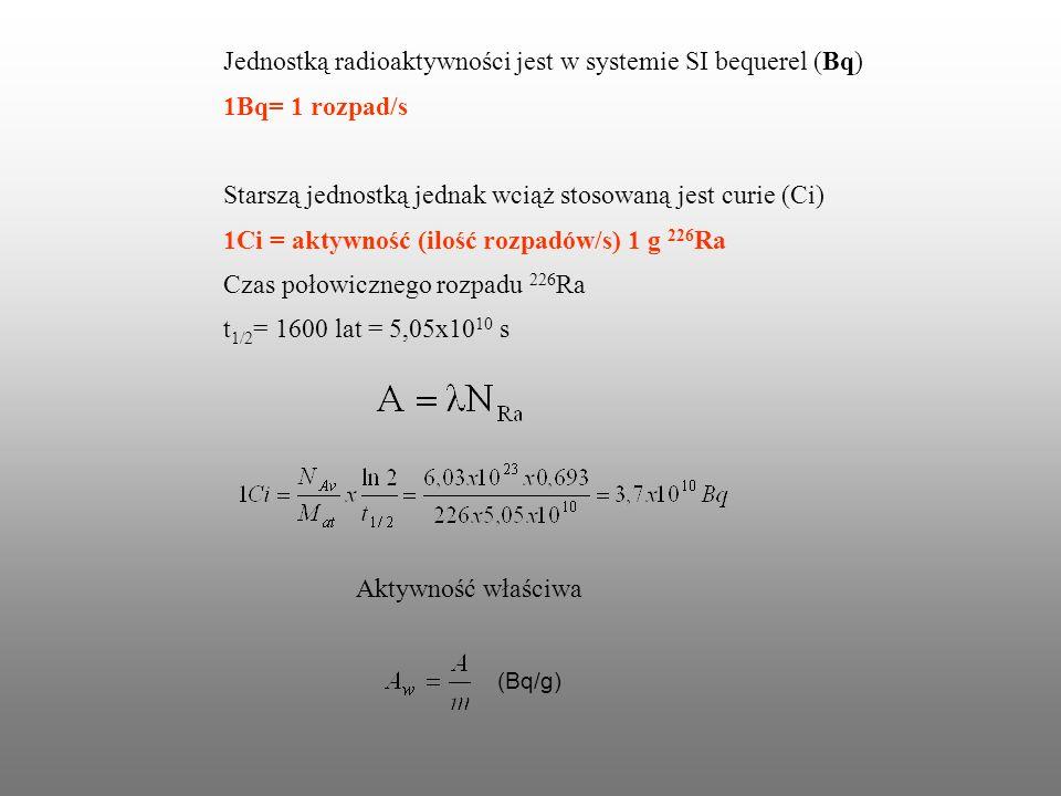 Jednostką radioaktywności jest w systemie SI bequerel (Bq) 1Bq= 1 rozpad/s Starszą jednostką jednak wciąż stosowaną jest curie (Ci) 1Ci = aktywność (i