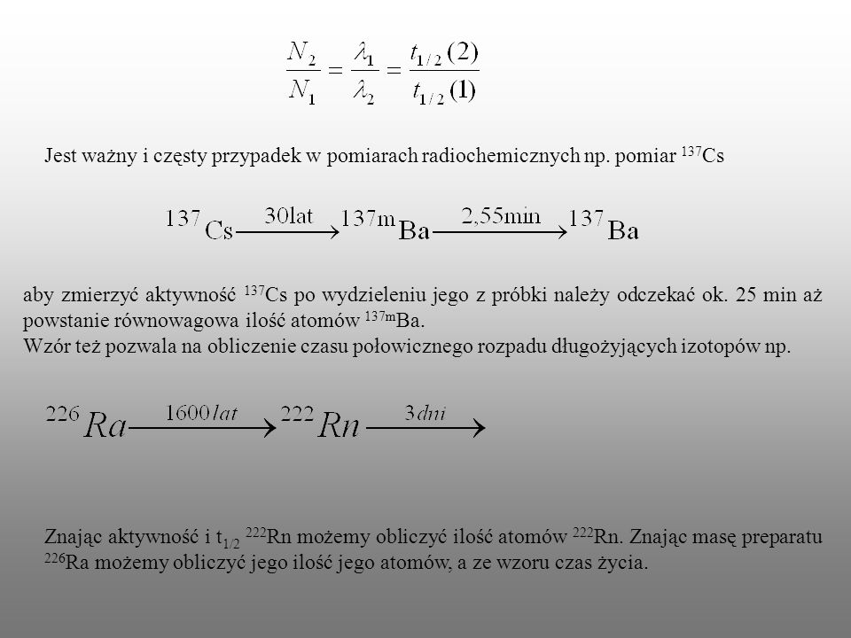 Jest ważny i częsty przypadek w pomiarach radiochemicznych np. pomiar 137 Cs aby zmierzyć aktywność 137 Cs po wydzieleniu jego z próbki należy odczeka