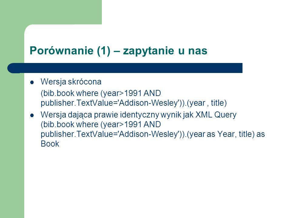 Porównanie (1) – zapytanie u nas Wersja skrócona (bib.book where (year>1991 AND publisher.TextValue='Addison-Wesley')).(year, title) Wersja dająca pra