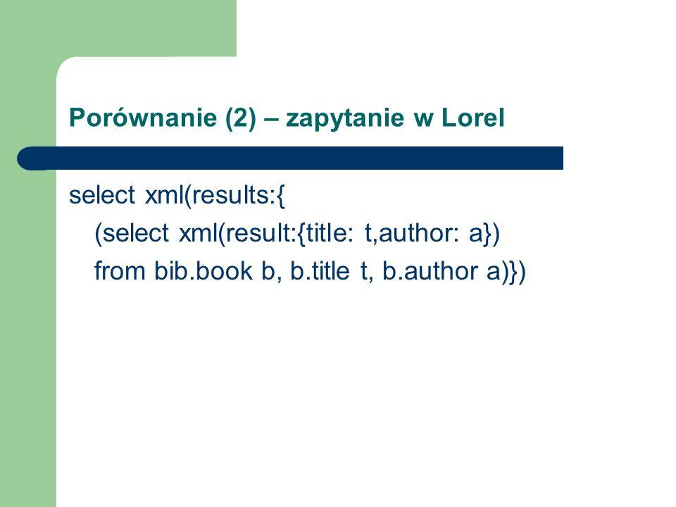 Porównanie (2) – zapytanie w Lorel select xml(results:{ (select xml(result:{title: t,author: a}) from bib.book b, b.title t, b.author a)})