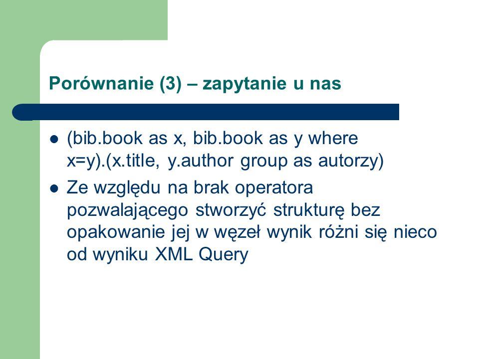 Porównanie (3) – zapytanie u nas (bib.book as x, bib.book as y where x=y).(x.title, y.author group as autorzy) Ze względu na brak operatora pozwalając