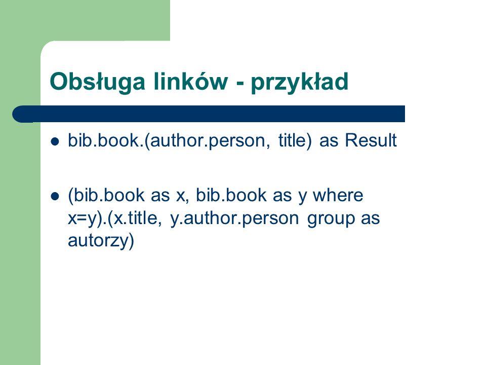 Obsługa linków - przykład bib.book.(author.person, title) as Result (bib.book as x, bib.book as y where x=y).(x.title, y.author.person group as autorz