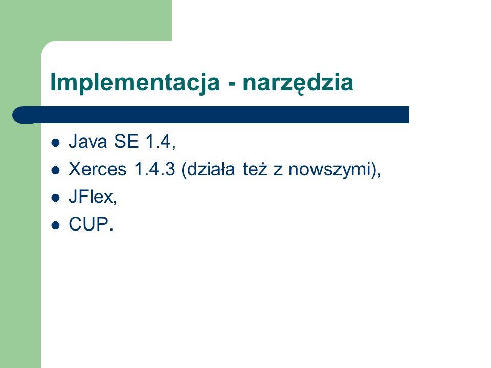 Implementacja - narzędzia Java SE 1.4, Xerces 1.4.3 (działa też z nowszymi), JFlex, CUP.