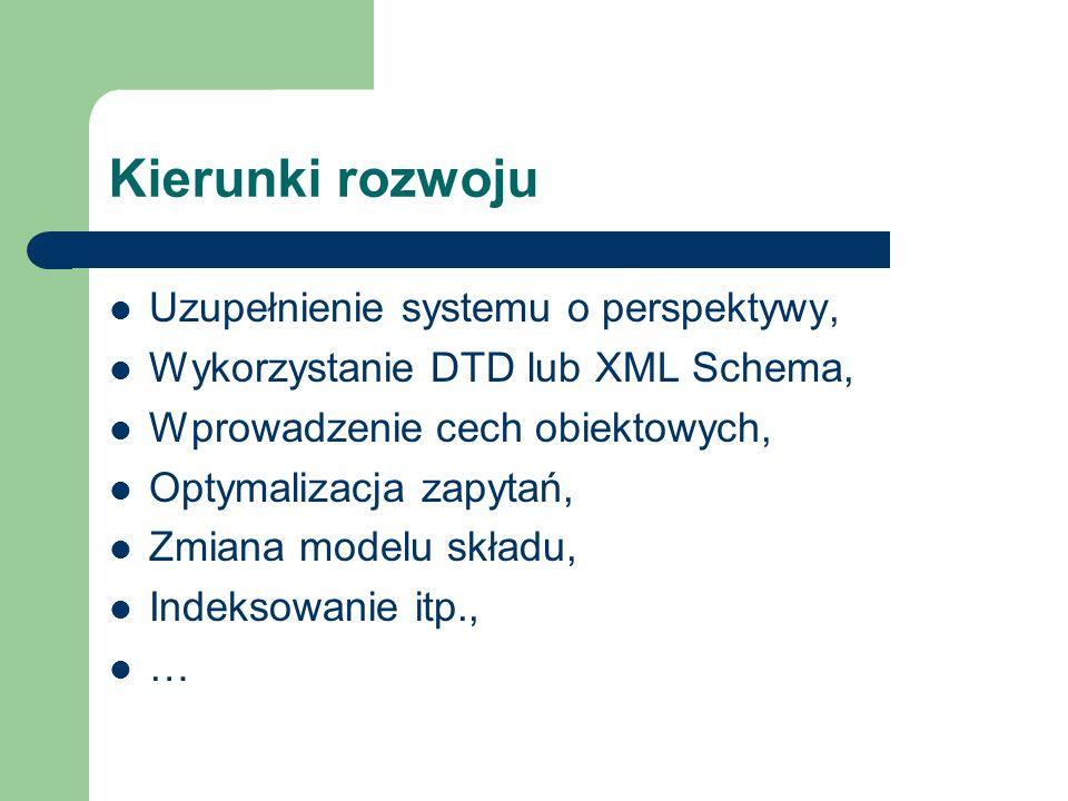 Kierunki rozwoju Uzupełnienie systemu o perspektywy, Wykorzystanie DTD lub XML Schema, Wprowadzenie cech obiektowych, Optymalizacja zapytań, Zmiana mo