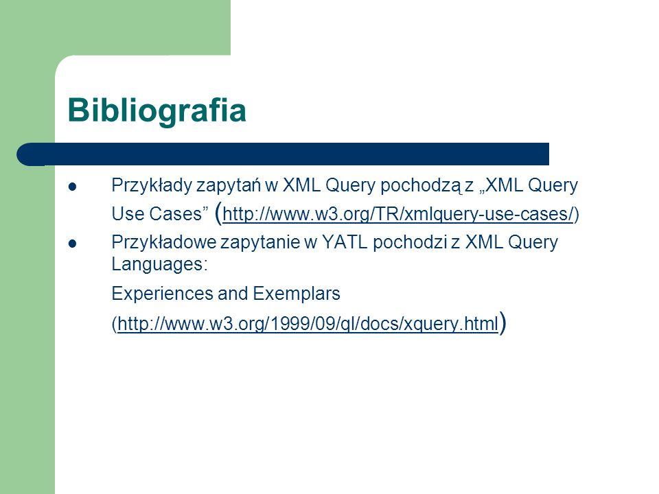 Bibliografia Przykłady zapytań w XML Query pochodzą z XML Query Use Cases ( http://www.w3.org/TR/xmlquery-use-cases/) http://www.w3.org/TR/xmlquery-us