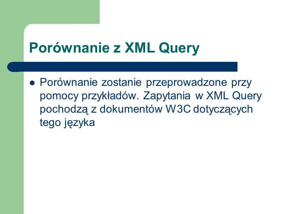 Porównanie z XML Query Porównanie zostanie przeprowadzone przy pomocy przykładów. Zapytania w XML Query pochodzą z dokumentów W3C dotyczących tego jęz