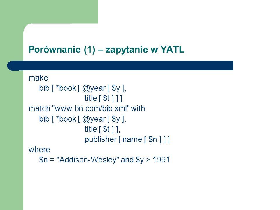 Porównanie (1) – Zapytanie w Lorel select xml(bib:{ (select xml(book:{@year:y, title:t}) from bib.book b, b.title t, b.year y where b.publisher = Addison-Wesley and y > 1991)})