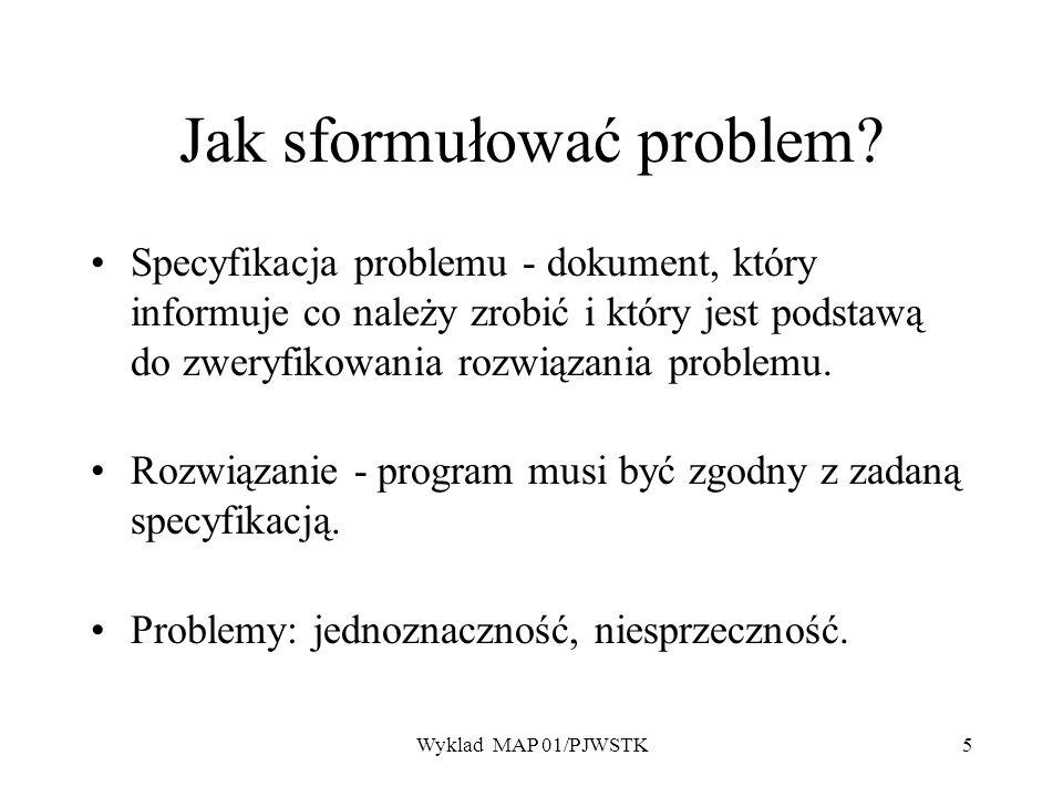 Wyklad MAP 01/PJWSTK5 Jak sformułować problem? Specyfikacja problemu - dokument, który informuje co należy zrobić i który jest podstawą do zweryfikowa