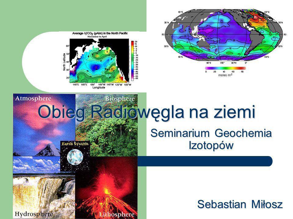 Obieg Radiowęgla na ziemi Sebastian Miłosz Seminarium Geochemia Izotopów