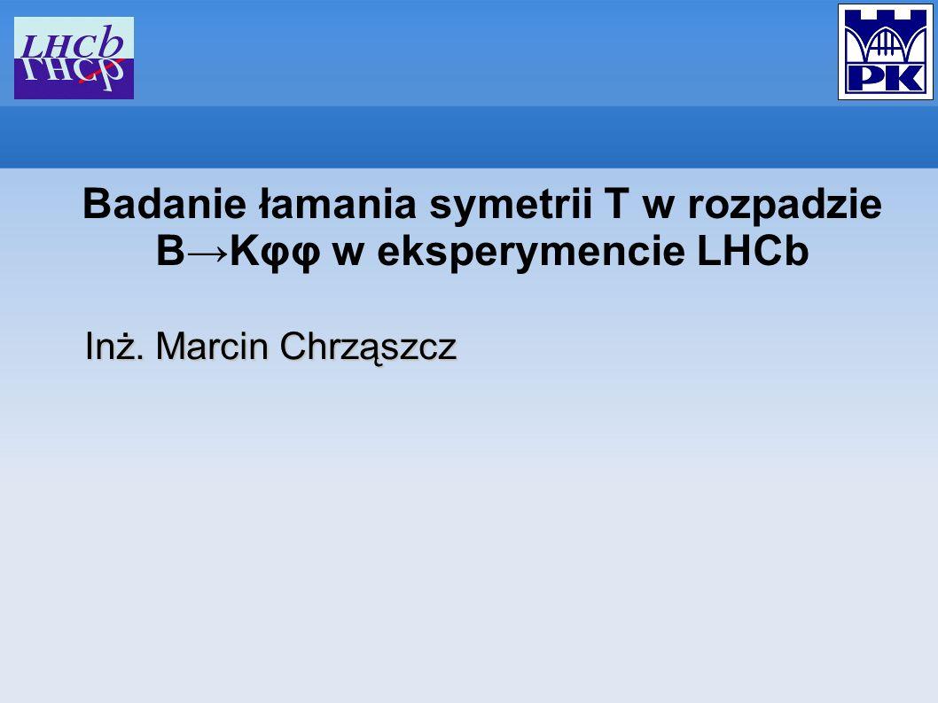 Badanie łamania symetrii T w rozpadzie BKφφ w eksperymencie LHCb Inż. Marcin Chrząszcz