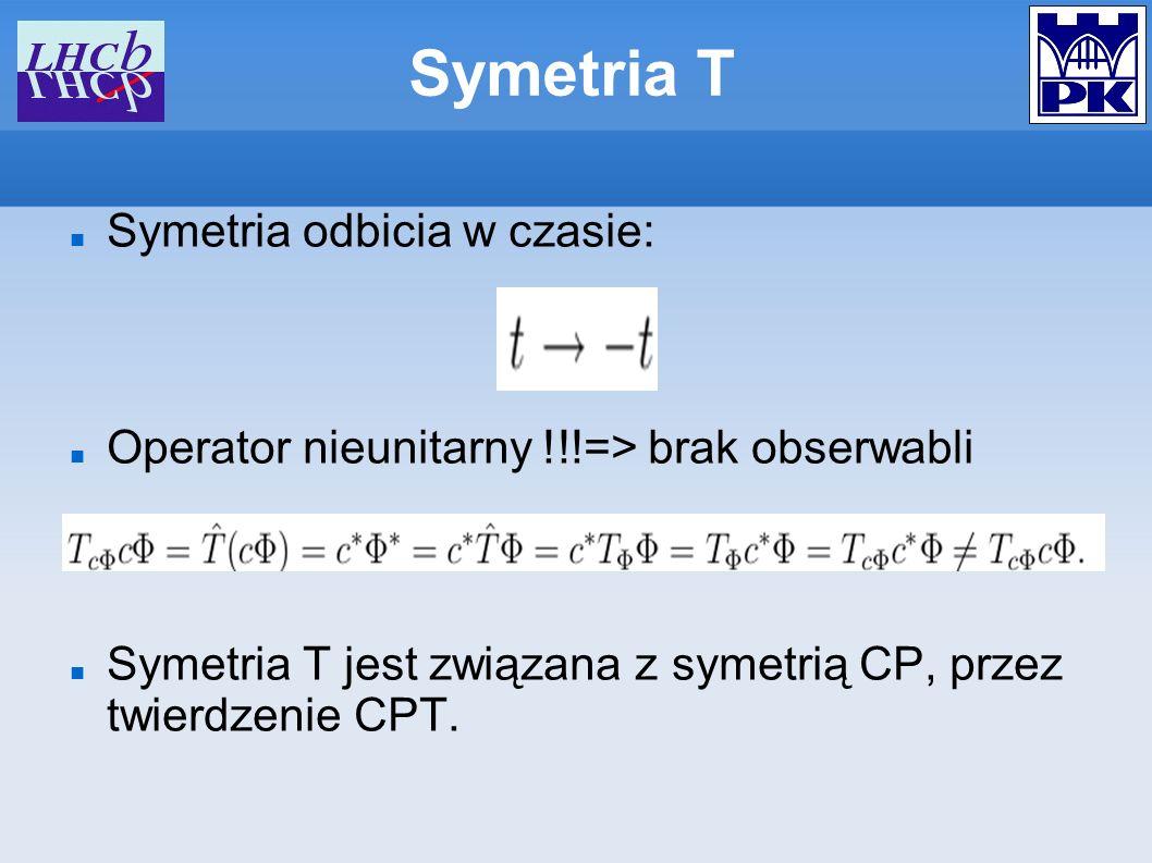Symetria odbicia w czasie: Operator nieunitarny !!!=> brak obserwabli Symetria T jest związana z symetrią CP, przez twierdzenie CPT. Symetria T