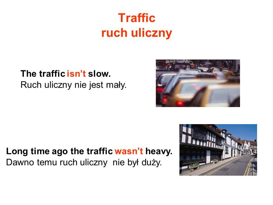 Traffic ruch uliczny The traffic isnt slow. Ruch uliczny nie jest mały. Long time ago the traffic wasnt heavy. Dawno temu ruch uliczny nie był duży.