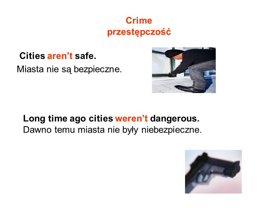 Crime przestępczość Cities arent safe. Miasta nie są bezpieczne. Long time ago cities werent dangerous. Dawno temu miasta nie były niebezpieczne.