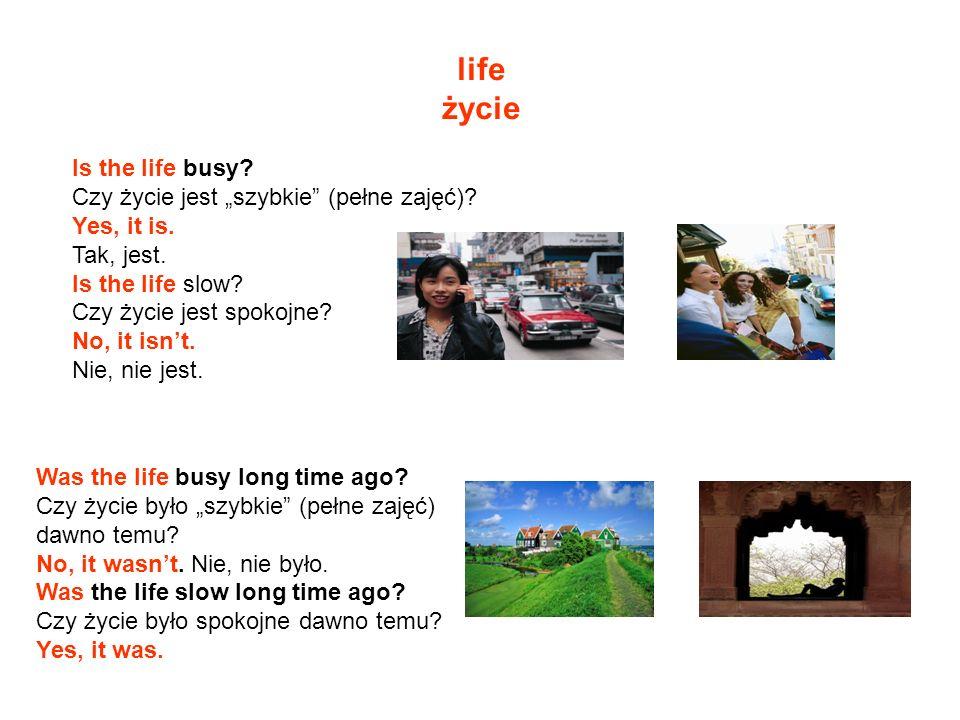 life życie Is the life busy? Czy życie jest szybkie (pełne zajęć)? Yes, it is. Tak, jest. Is the life slow? Czy życie jest spokojne? No, it isnt. Nie,