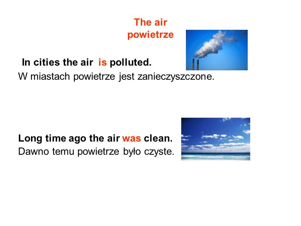 The air powietrze In cities the air is polluted. W miastach powietrze jest zanieczyszczone. Long time ago the air was clean. Dawno temu powietrze było