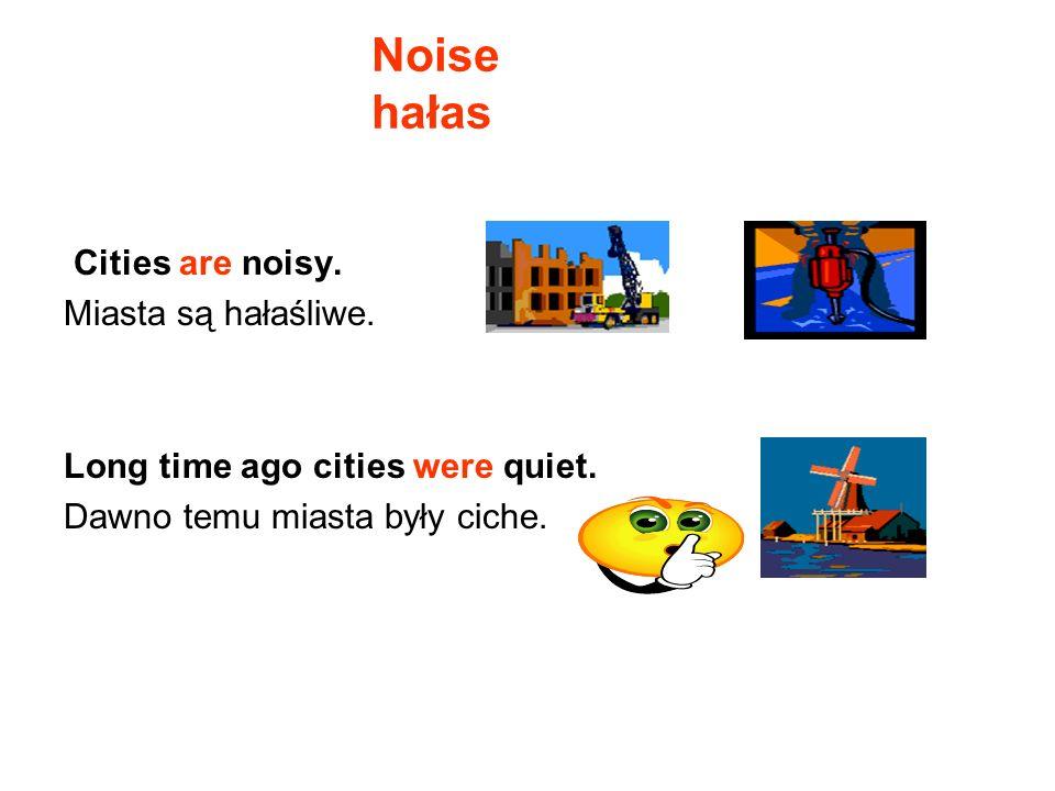 Cities are noisy. Miasta są hałaśliwe. Long time ago cities were quiet. Dawno temu miasta były ciche. Noise hałas