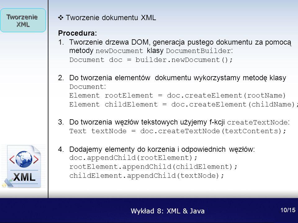 Wykład 8: XML & Java Tworzenie XML 10/15 Tworzenie dokumentu XML Procedura: 1.Tworzenie drzewa DOM, generacja pustego dokumentu za pomocą metody newDo