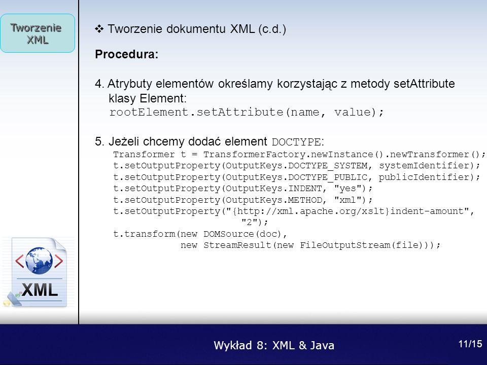Wykład 8: XML & Java Tworzenie XML 11/15 Tworzenie dokumentu XML (c.d.) Procedura: 4. Atrybuty elementów określamy korzystając z metody setAttribute k