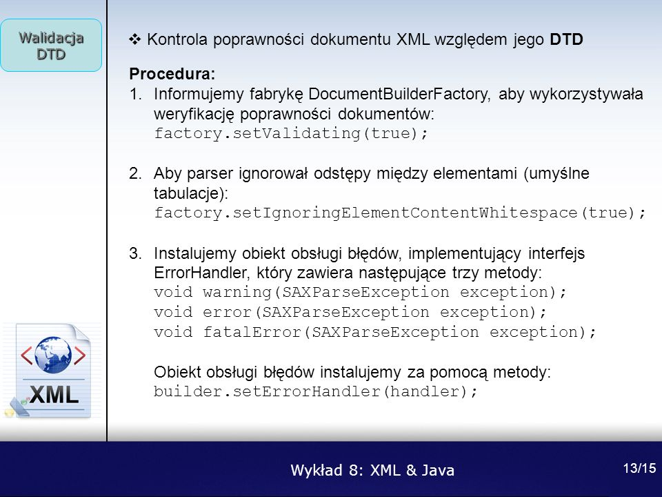 Wykład 8: XML & Java Walidacja DTD 13/15 Kontrola poprawności dokumentu XML względem jego DTD Procedura: 1.Informujemy fabrykę DocumentBuilderFactory,