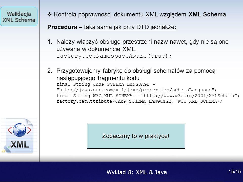 Wykład 8: XML & Java Walidacja XML Schema 15/15 Kontrola poprawności dokumentu XML względem XML Schema Procedura – taka sama jak przy DTD jednakże: 1.