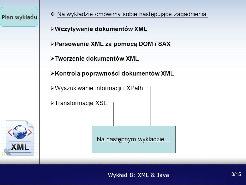 Wykład 8: XML & Java 3/15 Na wykładzie omówimy sobie następujące zagadnienia: Wczytywanie dokumentów XML Parsowanie XML za pomocą DOM i SAX Tworzenie