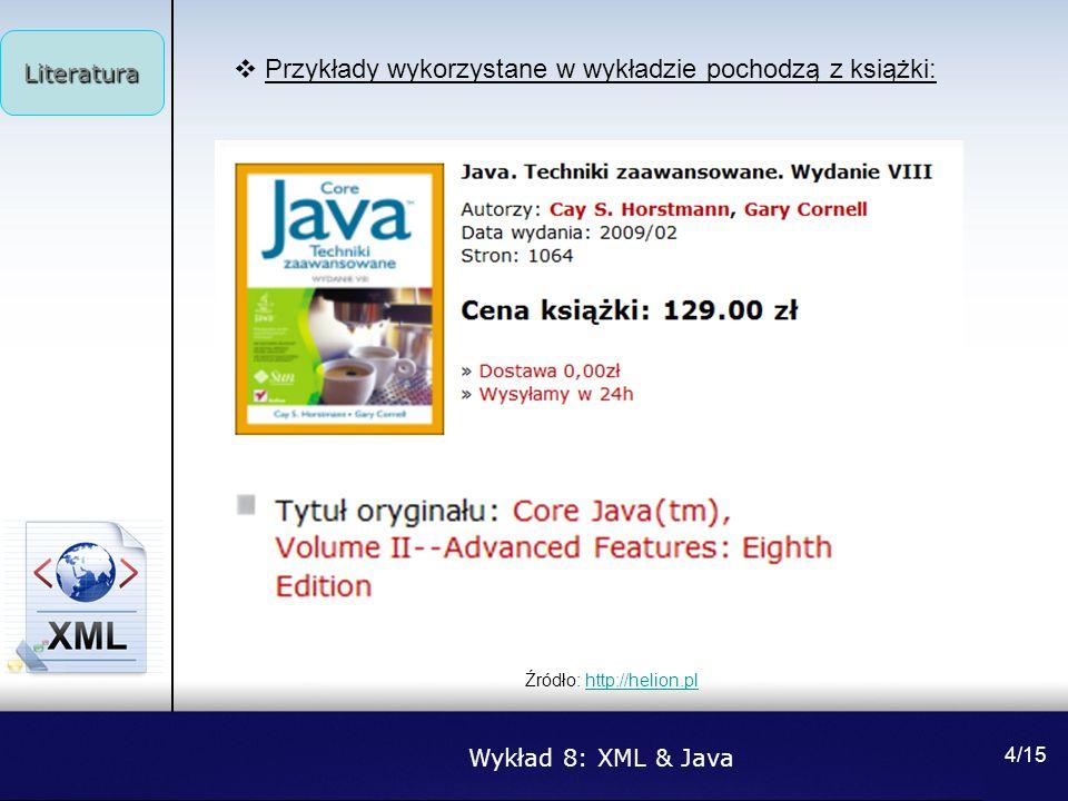 Wykład 8: XML & Java Literatura 4/15 Przykłady wykorzystane w wykładzie pochodzą z książki: Źródło: http://helion.plhttp://helion.pl