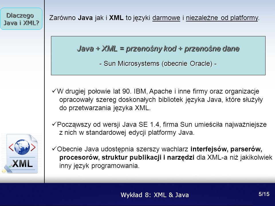 Wykład 8: XML & Java Narzędzia 6/15 Bardziej znane parsery, to: Apache Xerces, http://xml.apache.orghttp://xml.apache.org IBM XML4J, http://alphaworks.ibm.comhttp://alphaworks.ibm.com James Clark s XP, www.jclark.comwww.jclark.com OpenXML, www.openxml.orgwww.openxml.org Oracle XML Parser, http://technet.oracle.comhttp://technet.oracle.com Tim Bray s Lark and Larval, www.textuality.comwww.textuality.com Najważniejsze procesory XML, to: Apache Xalan, http://xml.apache.orghttp://xml.apache.org James Clarks s XT,www.jclark.com Lotus XSL Processor, www.alphaworks.ibm.comwww.alphaworks.ibm.com Oracle XSL Processor, http://technet.oracle.comhttp://technet.oracle.com Keith Visco s XSL:P, www.clc-marketing.comwww.clc-marketing.com Michalel Kay s SAXON, http://users.iclway.co.ukhttp://users.iclway.co.uk