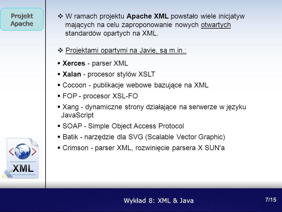 Wykład 8: XML & Java Projekt Apache 7/15 W ramach projektu Apache XML powstało wiele inicjatyw mających na celu zaproponowanie nowych otwartych standa
