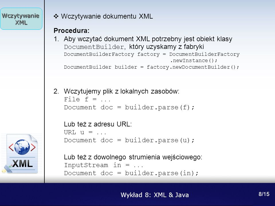 Wykład 8: XML & Java Wczytywanie XML 8/15 Wczytywanie dokumentu XML Procedura: 1.Aby wczytać dokument XML potrzebny jest obiekt klasy DocumentBuilder,