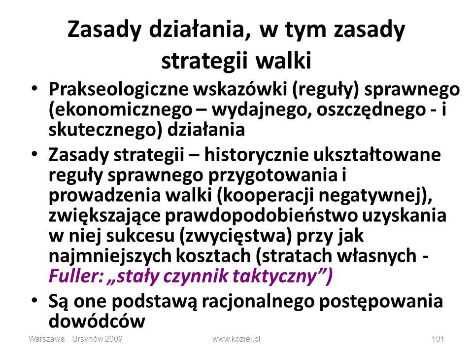 Warszawa - Ursynów 2009101 Zasady działania, w tym zasady strategii walki Prakseologiczne wskazówki (reguły) sprawnego (ekonomicznego – wydajnego, oszczędnego - i skutecznego) działania Zasady strategii – historycznie ukształtowane reguły sprawnego przygotowania i prowadzenia walki (kooperacji negatywnej), zwiększające prawdopodobieństwo uzyskania w niej sukcesu (zwycięstwa) przy jak najmniejszych kosztach (stratach własnych - Fuller: stały czynnik taktyczny) Są one podstawą racjonalnego postępowania dowódców www.koziej.pl