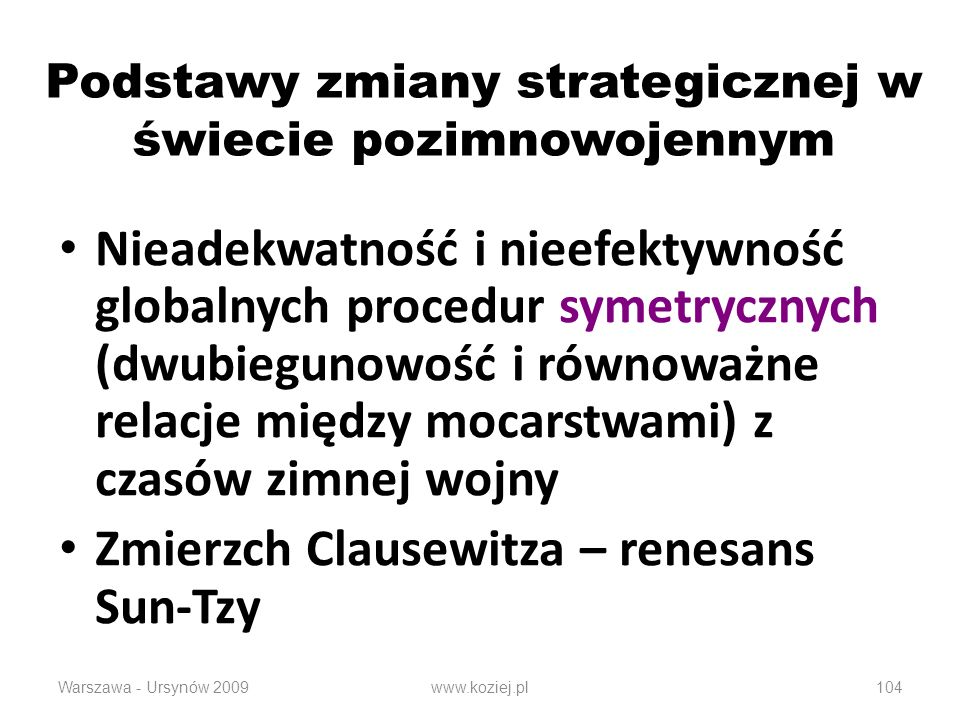 Podstawy zmiany strategicznej w świecie pozimnowojennym Nieadekwatność i nieefektywność globalnych procedur symetrycznych (dwubiegunowość i równoważne relacje między mocarstwami) z czasów zimnej wojny Zmierzch Clausewitza – renesans Sun-Tzy Warszawa - Ursynów 2009www.koziej.pl104