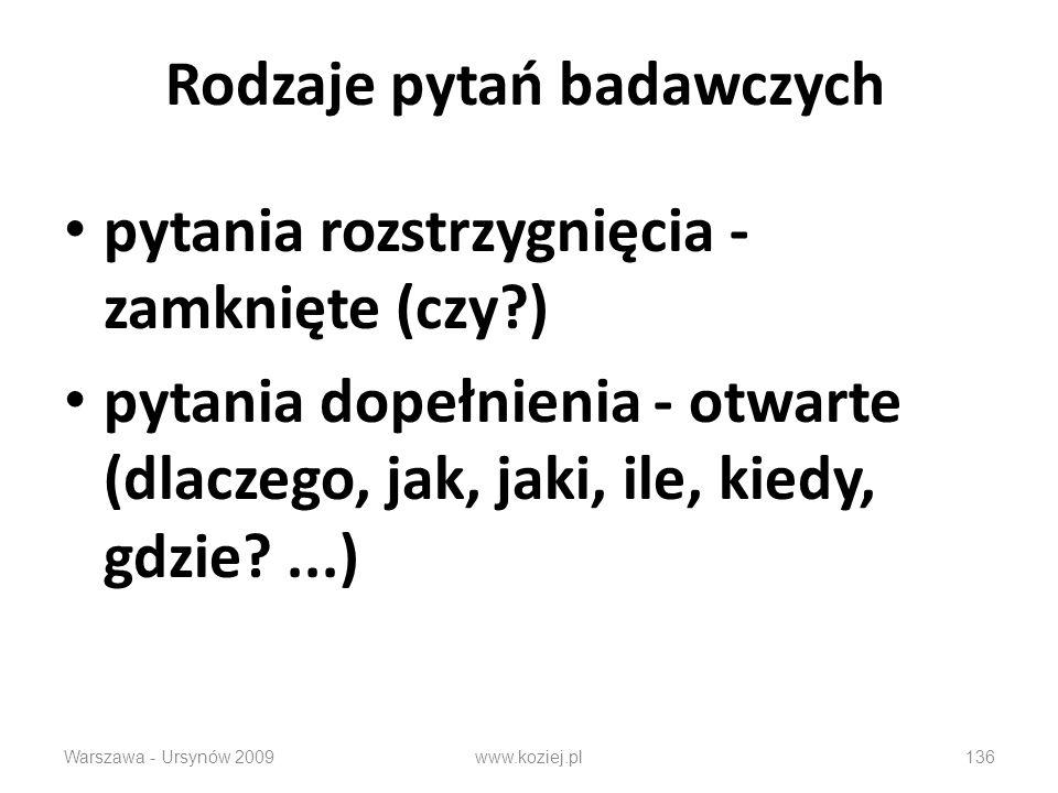 Rodzaje pytań badawczych pytania rozstrzygnięcia - zamknięte (czy?) pytania dopełnienia - otwarte (dlaczego, jak, jaki, ile, kiedy, gdzie?...) Warszawa - Ursynów 2009136www.koziej.pl