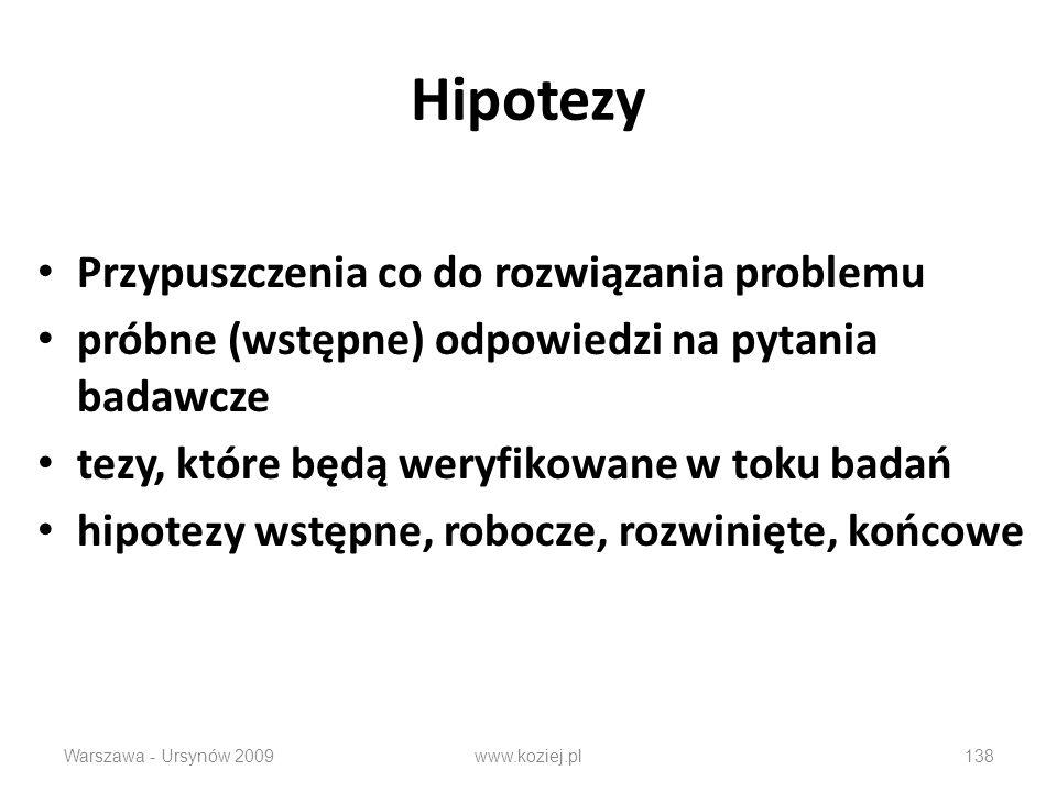 Hipotezy Przypuszczenia co do rozwiązania problemu próbne (wstępne) odpowiedzi na pytania badawcze tezy, które będą weryfikowane w toku badań hipotezy wstępne, robocze, rozwinięte, końcowe Warszawa - Ursynów 2009138www.koziej.pl