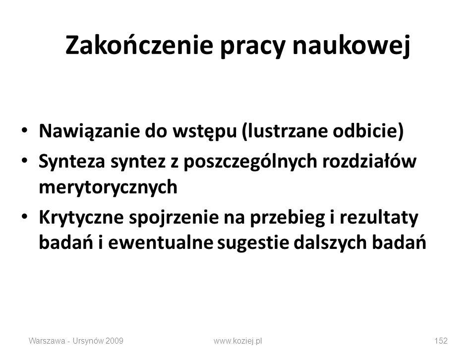 Zakończenie pracy naukowej Nawiązanie do wstępu (lustrzane odbicie) Synteza syntez z poszczególnych rozdziałów merytorycznych Krytyczne spojrzenie na przebieg i rezultaty badań i ewentualne sugestie dalszych badań Warszawa - Ursynów 2009152www.koziej.pl