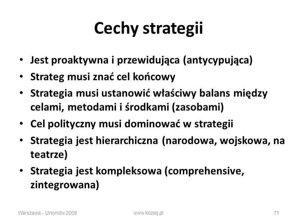 Cechy strategii Jest proaktywna i przewidująca (antycypująca) Strateg musi znać cel końcowy Strategia musi ustanowić właściwy balans między celami, metodami i środkami (zasobami) Cel polityczny musi dominować w strategii Strategia jest hierarchiczna (narodowa, wojskowa, na teatrze) Strategia jest kompleksowa (comprehensive, zintegrowana) Warszawa - Ursynów 2009www.koziej.pl71
