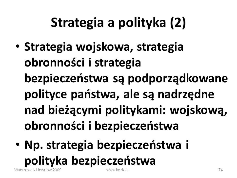 Warszawa - Ursynów 200974 Strategia a polityka (2) Strategia wojskowa, strategia obronności i strategia bezpieczeństwa są podporządkowane polityce państwa, ale są nadrzędne nad bieżącymi politykami: wojskową, obronności i bezpieczeństwa Np.