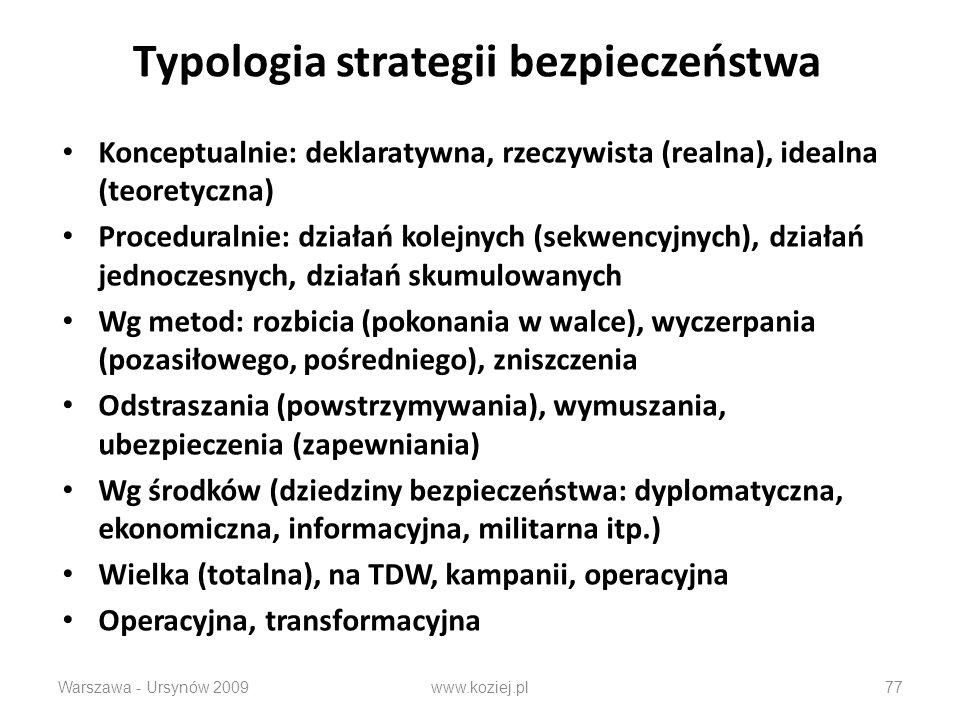 Typologia strategii bezpieczeństwa Konceptualnie: deklaratywna, rzeczywista (realna), idealna (teoretyczna) Proceduralnie: działań kolejnych (sekwencyjnych), działań jednoczesnych, działań skumulowanych Wg metod: rozbicia (pokonania w walce), wyczerpania (pozasiłowego, pośredniego), zniszczenia Odstraszania (powstrzymywania), wymuszania, ubezpieczenia (zapewniania) Wg środków (dziedziny bezpieczeństwa: dyplomatyczna, ekonomiczna, informacyjna, militarna itp.) Wielka (totalna), na TDW, kampanii, operacyjna Operacyjna, transformacyjna Warszawa - Ursynów 2009www.koziej.pl77