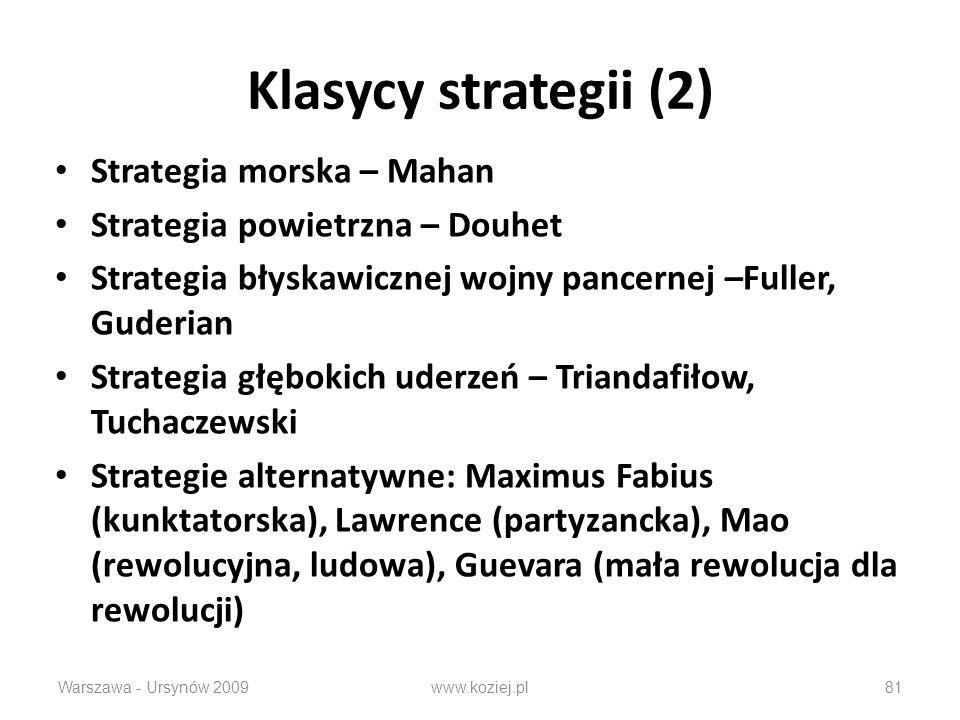 Klasycy strategii (2) Strategia morska – Mahan Strategia powietrzna – Douhet Strategia błyskawicznej wojny pancernej –Fuller, Guderian Strategia głębokich uderzeń – Triandafiłow, Tuchaczewski Strategie alternatywne: Maximus Fabius (kunktatorska), Lawrence (partyzancka), Mao (rewolucyjna, ludowa), Guevara (mała rewolucja dla rewolucji) Warszawa - Ursynów 2009www.koziej.pl81
