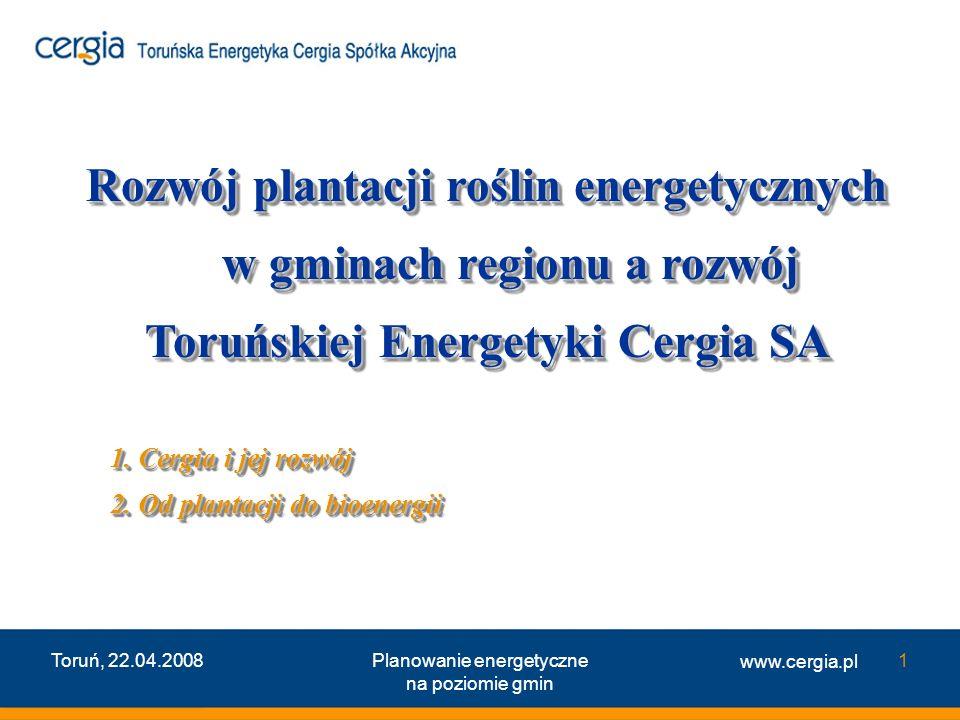 www.cergia.pl Toruń, 22.04.2008Planowanie energetyczne na poziomie gmin 1 Rozwój plantacji roślin energetycznych w gminach regionu a rozwój Toruńskiej