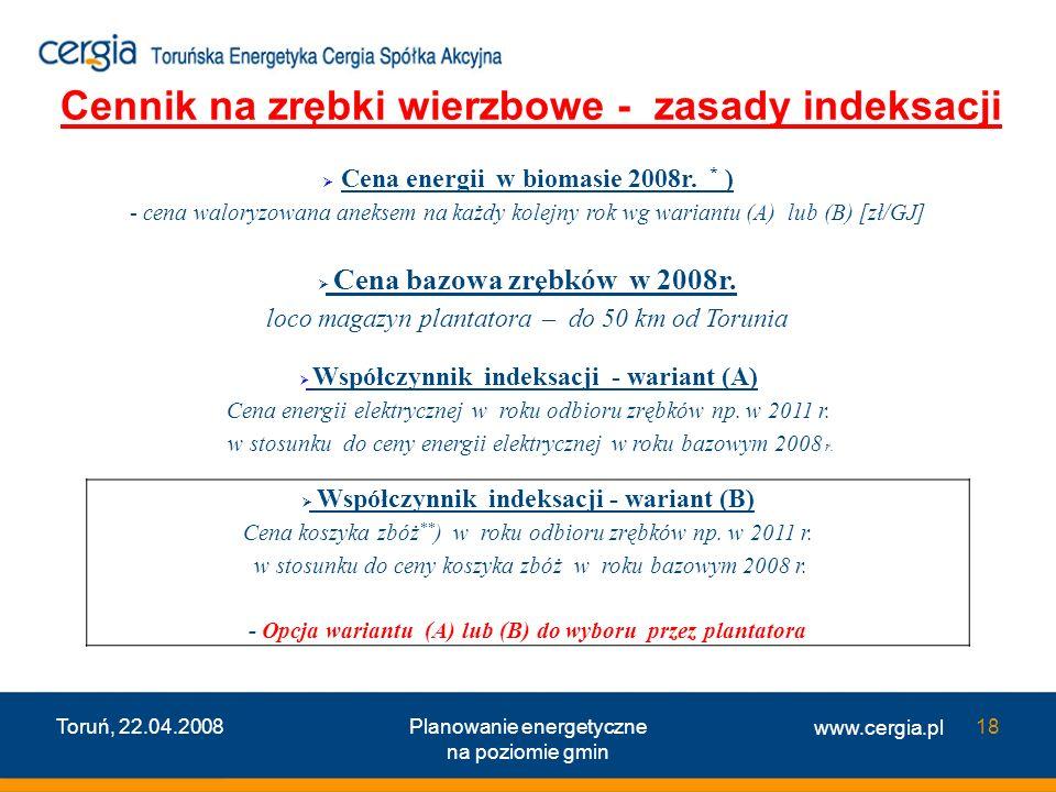 www.cergia.pl Toruń, 22.04.2008Planowanie energetyczne na poziomie gmin 18 Cena energii w biomasie 2008r. * ) - cena waloryzowana aneksem na każdy kol