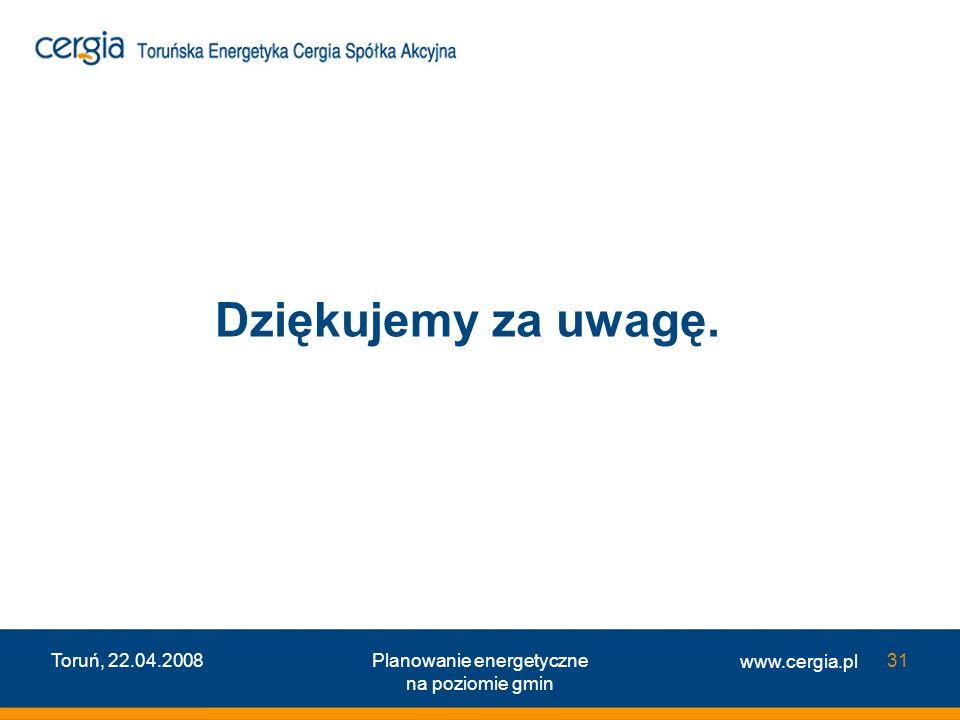 www.cergia.pl Toruń, 22.04.2008Planowanie energetyczne na poziomie gmin 31 Dziękujemy za uwagę.