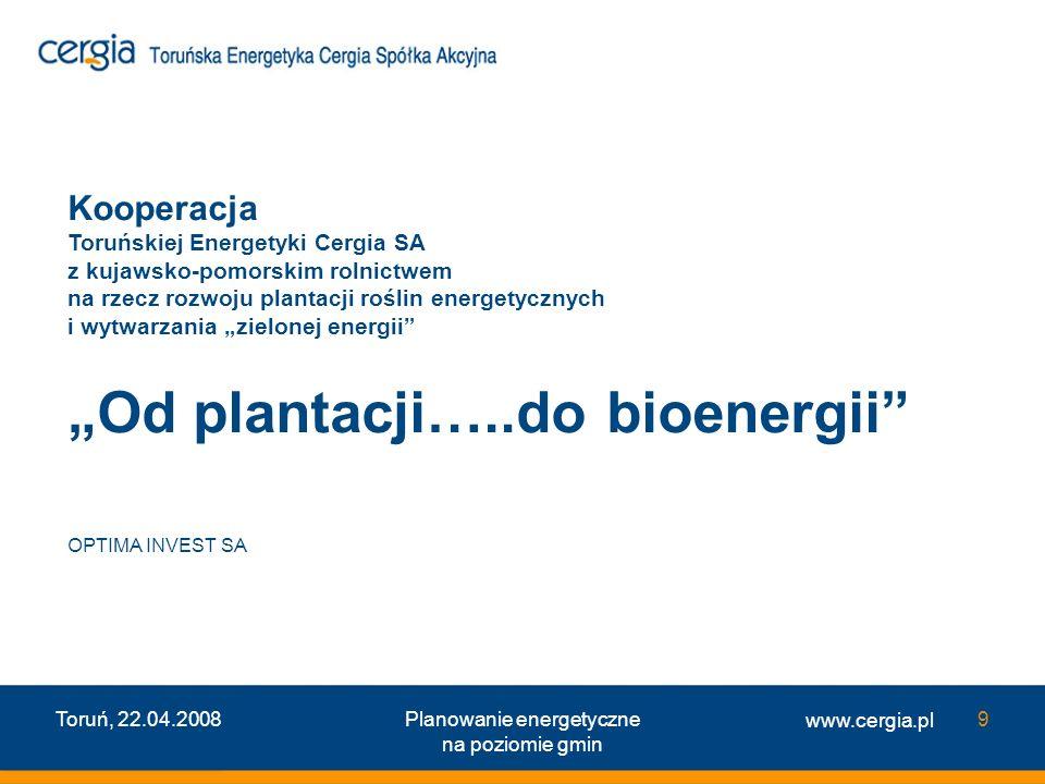 www.cergia.pl Toruń, 22.04.2008Planowanie energetyczne na poziomie gmin 9 Kooperacja Toruńskiej Energetyki Cergia SA z kujawsko-pomorskim rolnictwem n