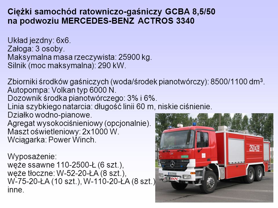 Ciężki samochód ratowniczo-gaśniczy GCBA 8,5/50 na podwoziu MERCEDES-BENZ ACTROS 3340 Układ jezdny: 6x6. Załoga: 3 osoby. Maksymalna masa rzeczywista: