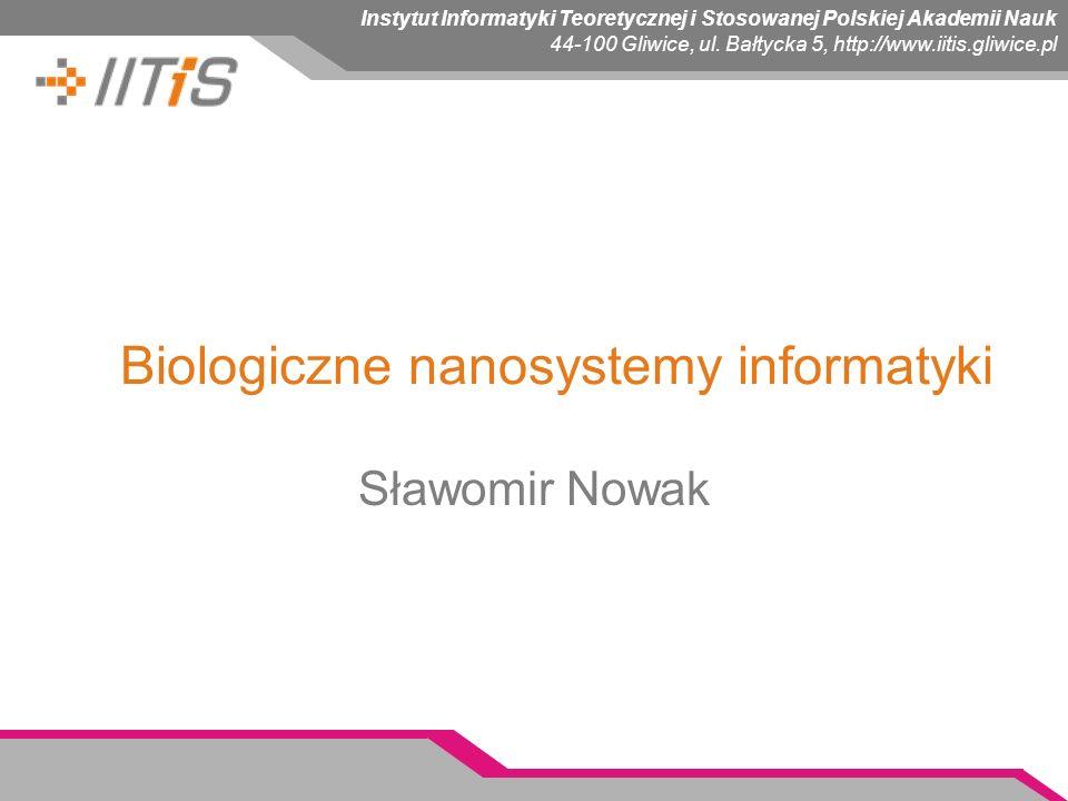 Instytut Informatyki Teoretycznej i Stosowanej Polskiej Akademii Nauk 44-100 Gliwice, ul. Bałtycka 5, http://www.iitis.gliwice.pl Biologiczne nanosyst