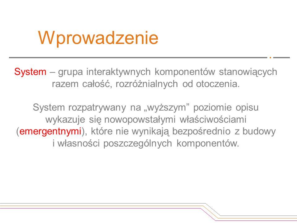 Wprowadzenie System – grupa interaktywnych komponentów stanowiących razem całość, rozróżnialnych od otoczenia. System rozpatrywany na wyższym poziomie