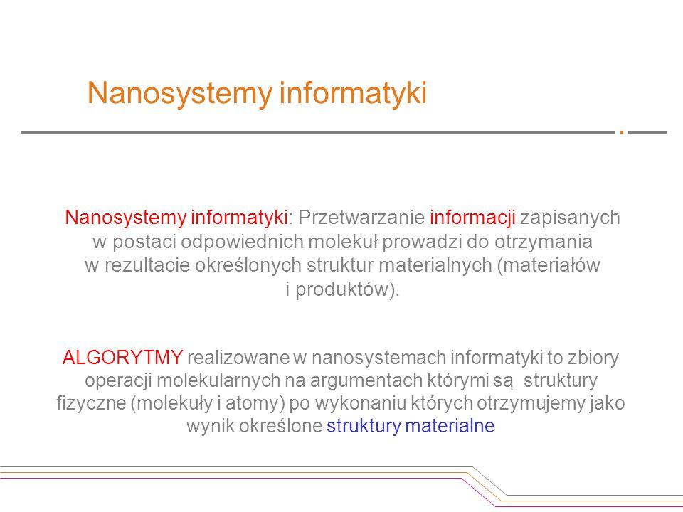 Nanosystemy informatyki Nanosystemy informatyki: Przetwarzanie informacji zapisanych w postaci odpowiednich molekuł prowadzi do otrzymania w rezultaci